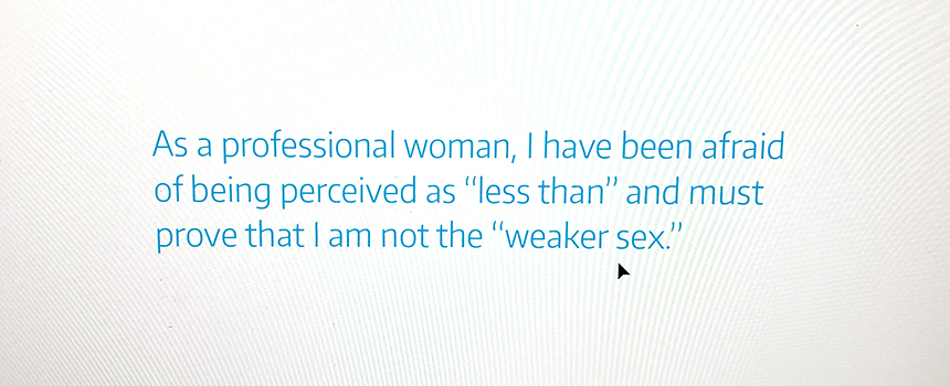 """""""As a professional woman, I have been afraid of being perceived as 'less than' and must prove that I am not the 'weaker sex'."""" --Dr. Jennifer Quinn, professor of mathematics, UW Tacoma."""